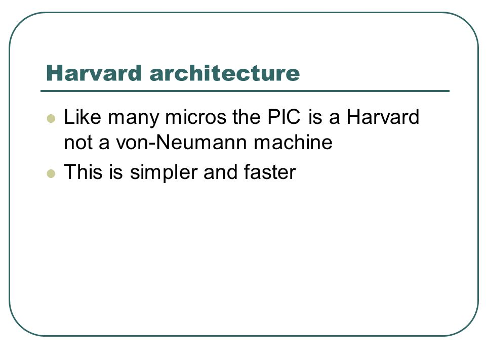 Harvard architecture Like many micros the PIC is a Harvard not a von-Neumann machine This is simpler and faster
