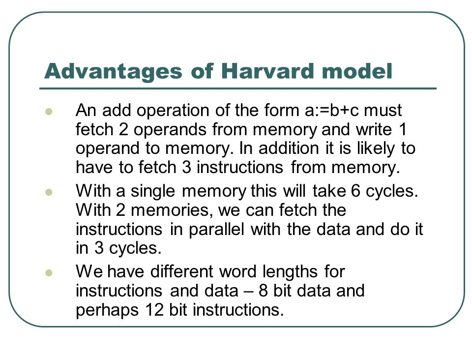 Advantages of Harvard model An add operation of the form a:=b+c must fetch 2 operands from memory and write 1 operand to memory.