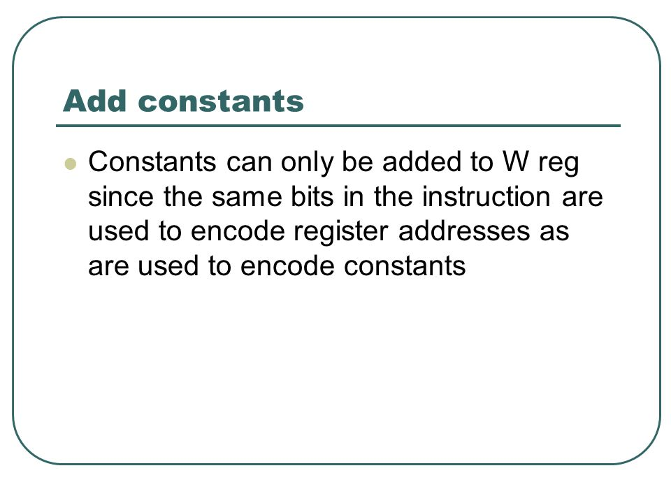 Add constants Constants can only be added to W reg since the same bits in the instruction are used to encode register addresses as are used to encode constants