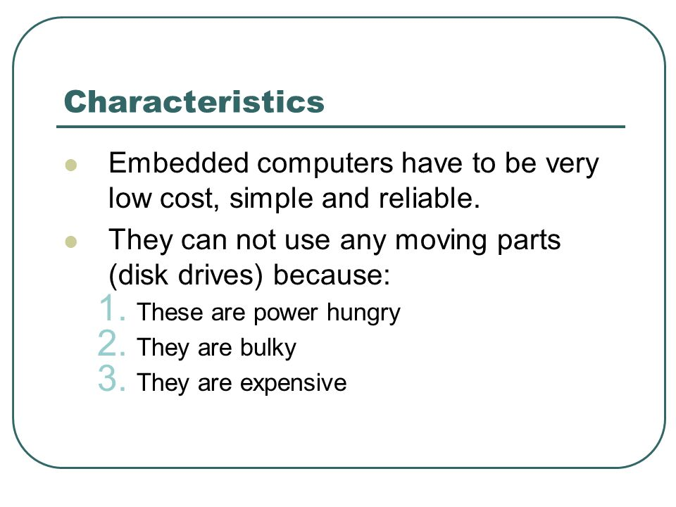 Characteristics Embedded computers have to be very low cost, simple and reliable.