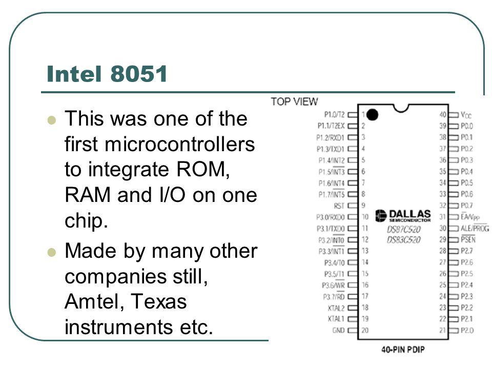 Intel 8051 This was one of the first microcontrollers to integrate ROM, RAM and I/O on one chip.