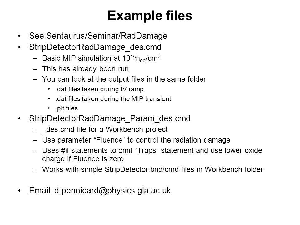 Example files See Sentaurus/Seminar/RadDamage StripDetectorRadDamage_des.cmd –Basic MIP simulation at 10 15 n eq /cm 2 –This has already been run –You