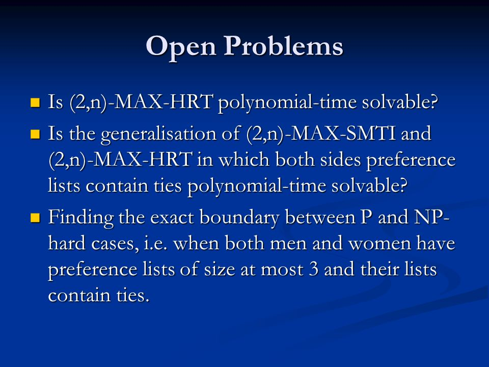 Open Problems Is (2,n)-MAX-HRT polynomial-time solvable? Is (2,n)-MAX-HRT polynomial-time solvable? Is the generalisation of (2,n)-MAX-SMTI and (2,n)-