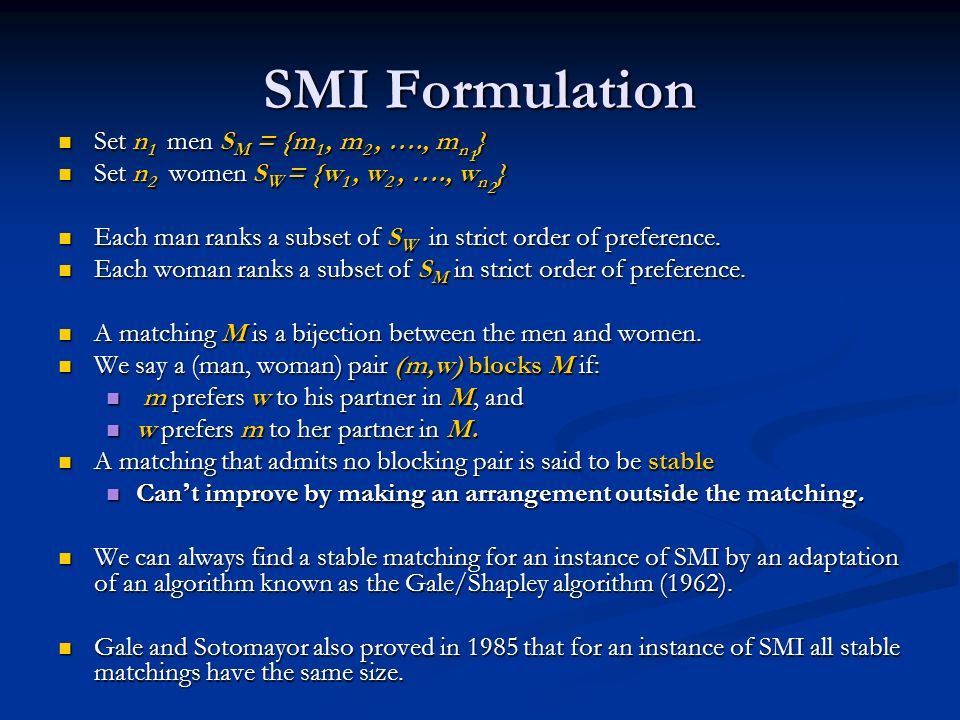 SMI Formulation Set n 1 men S M = {m 1, m 2, …., m n 1 } Set n 1 men S M = {m 1, m 2, …., m n 1 } Set n 2 women S W = {w 1, w 2, …., w n 2 } Set n 2 women S W = {w 1, w 2, …., w n 2 } Each man ranks a subset of S W in strict order of preference.