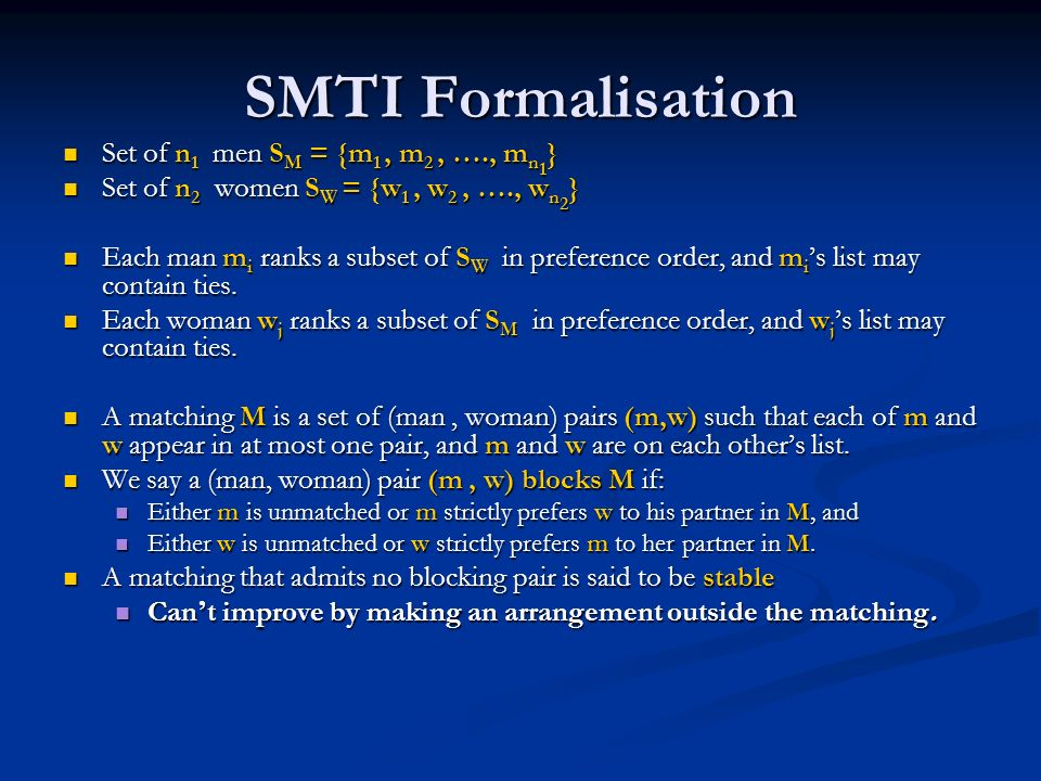 SMTI Formalisation Set of n 1 men S M = {m 1, m 2, …., m n 1 } Set of n 1 men S M = {m 1, m 2, …., m n 1 } Set of n 2 women S W = {w 1, w 2, …., w n 2 } Set of n 2 women S W = {w 1, w 2, …., w n 2 } Each man m i ranks a subset of S W in preference order, and m i s list may contain ties.