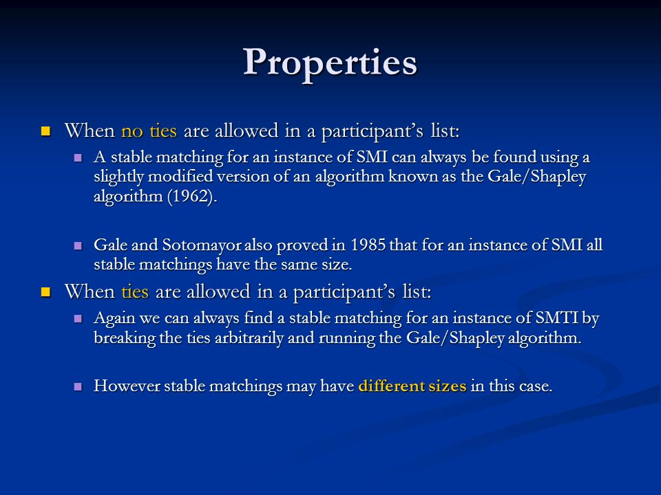 Properties When no ties are allowed in a participants list: When no ties are allowed in a participants list: A stable matching for an instance of SMI can always be found using a slightly modified version of an algorithm known as the Gale/Shapley algorithm (1962).