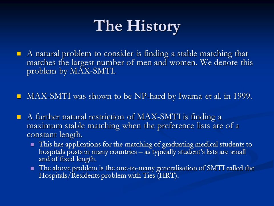 The History A natural problem to consider is finding a stable matching that matches the largest number of men and women. We denote this problem by MAX