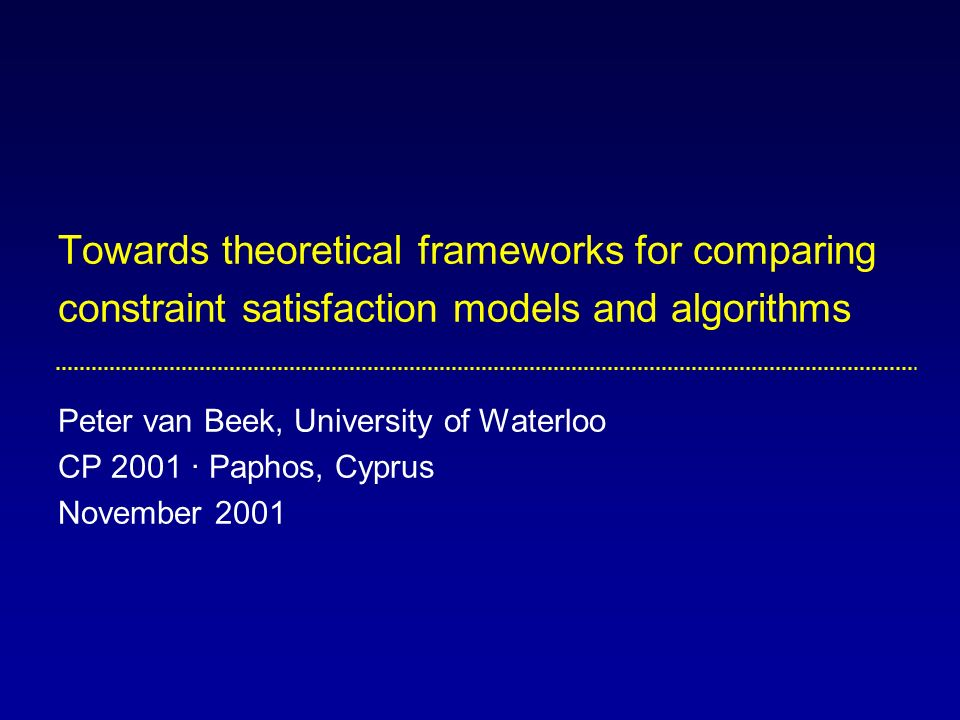 Towards theoretical frameworks for comparing constraint satisfaction models and algorithms Peter van Beek, University of Waterloo CP 2001 · Paphos, Cyprus November 2001