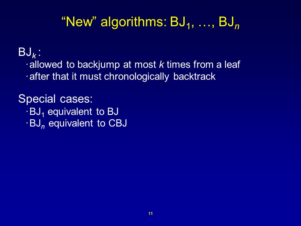 11 New algorithms: BJ 1, …, BJ n BJ k : ·allowed to backjump at most k times from a leaf ·after that it must chronologically backtrack Special cases: ·BJ 1 equivalent to BJ ·BJ n equivalent to CBJ