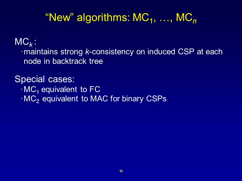 16 New algorithms: MC 1, …, MC n MC k : ·maintains strong k-consistency on induced CSP at each node in backtrack tree Special cases: ·MC 1 equivalent to FC ·MC 2 equivalent to MAC for binary CSPs