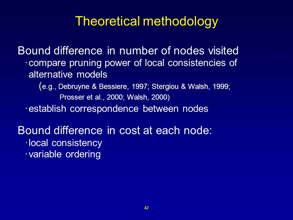 42 Theoretical methodology Bound difference in number of nodes visited ·compare pruning power of local consistencies of alternative models ( e.g., Debruyne & Bessiere, 1997; Stergiou & Walsh, 1999; Prosser et al., 2000; Walsh, 2000) ·establish correspondence between nodes Bound difference in cost at each node: ·local consistency ·variable ordering