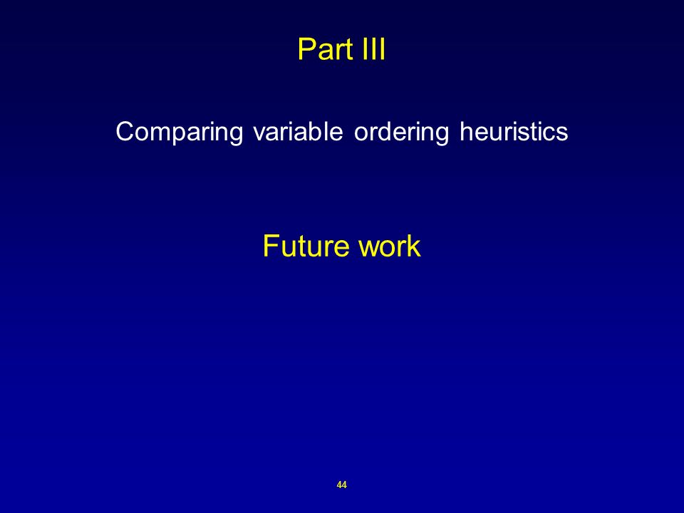 44 Part III Comparing variable ordering heuristics Future work