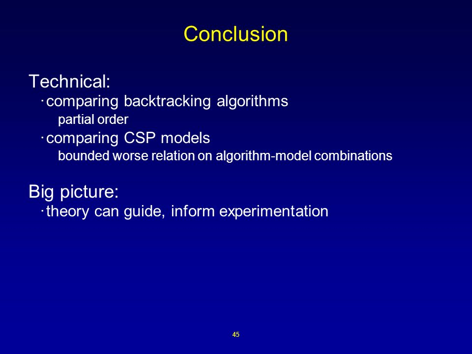 45 Conclusion Technical: ·comparing backtracking algorithms partial order ·comparing CSP models bounded worse relation on algorithm-model combinations Big picture: ·theory can guide, inform experimentation