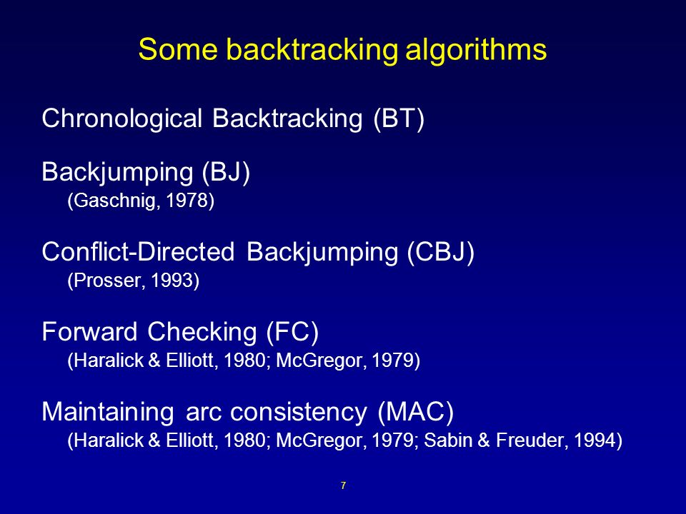 7 Some backtracking algorithms Chronological Backtracking (BT) Backjumping (BJ) (Gaschnig, 1978) Conflict-Directed Backjumping (CBJ) (Prosser, 1993) Forward Checking (FC) (Haralick & Elliott, 1980; McGregor, 1979) Maintaining arc consistency (MAC) (Haralick & Elliott, 1980; McGregor, 1979; Sabin & Freuder, 1994)