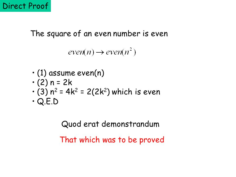 The square of an even number is even (1) assume even(n) (2) n = 2k (3) n 2 = 4k 2 = 2(2k 2 ) which is even Q.E.D Direct Proof Quod erat demonstrandum