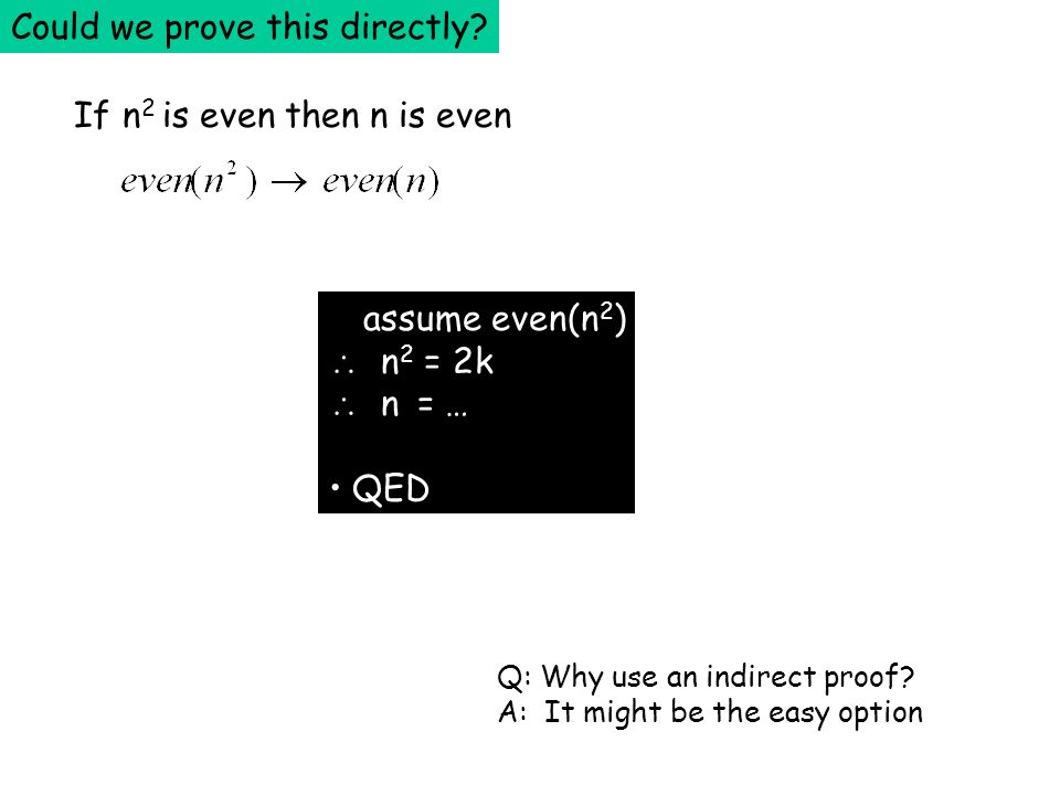 If n 2 is even then n is even assume even(n 2 ) n 2 = 2k n = … QED Could we prove this directly? Q: Why use an indirect proof? A: It might be the easy