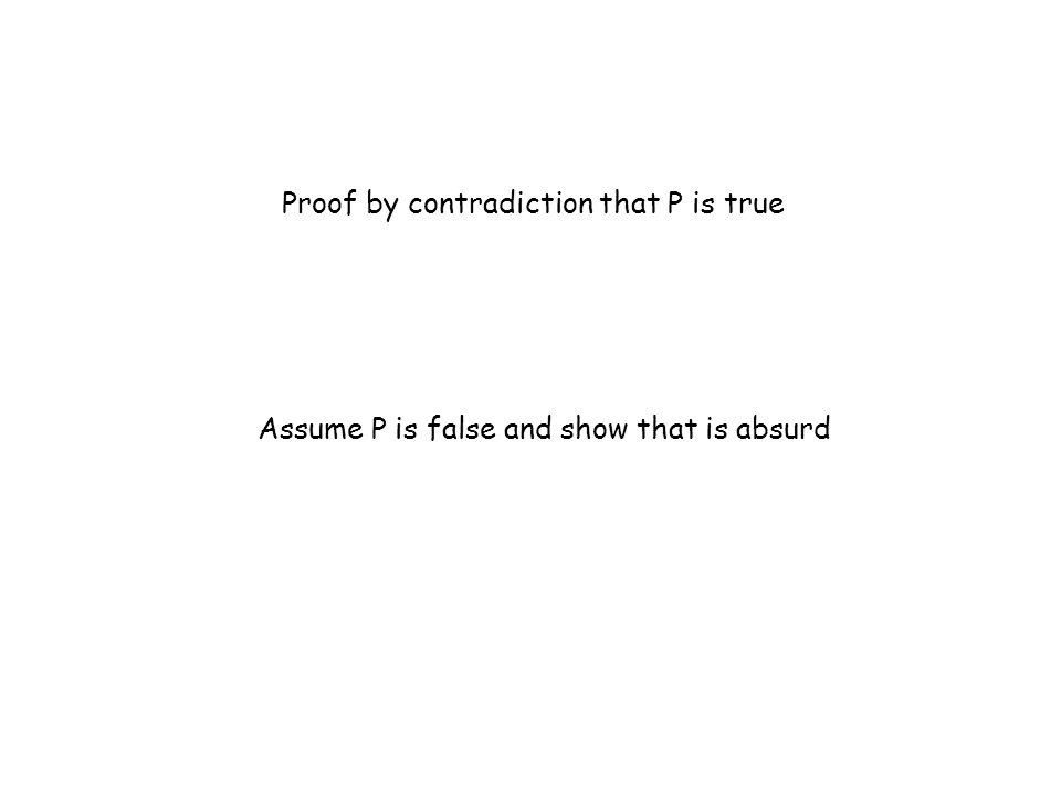 Proof by contradiction that P is true Assume P is false and show that is absurd