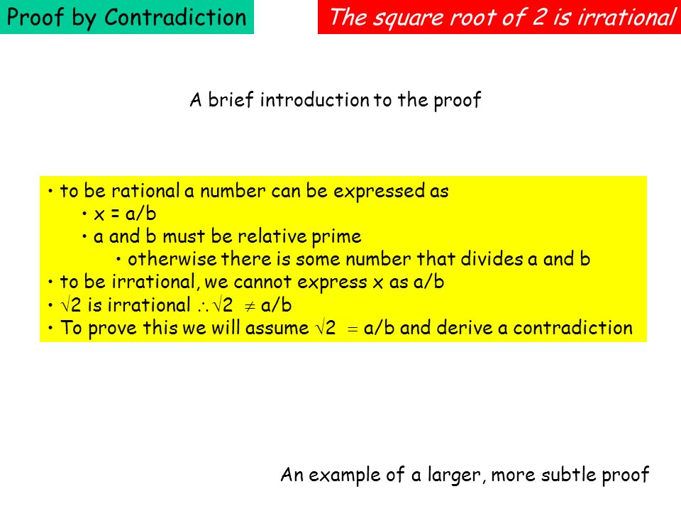 Proof by ContradictionThe square root of 2 is irrational to be rational a number can be expressed as x = a/b a and b must be relative prime otherwise