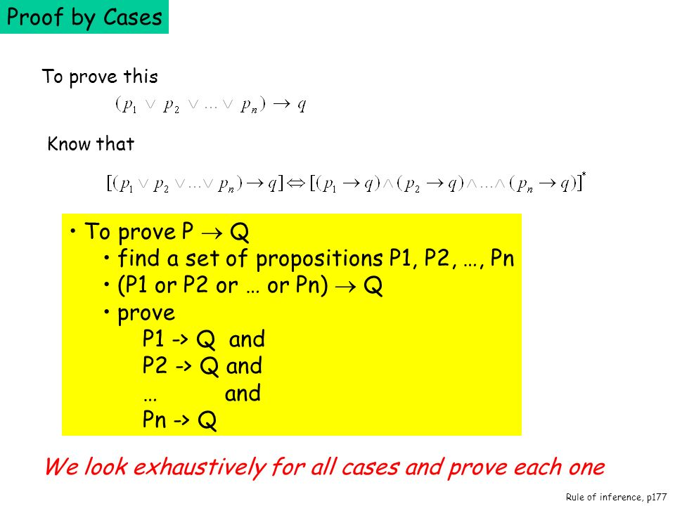 Proof by Cases To prove P Q find a set of propositions P1, P2, …, Pn (P1 or P2 or … or Pn) Q prove P1 -> Q and P2 -> Q and … and Pn -> Q We look exhau