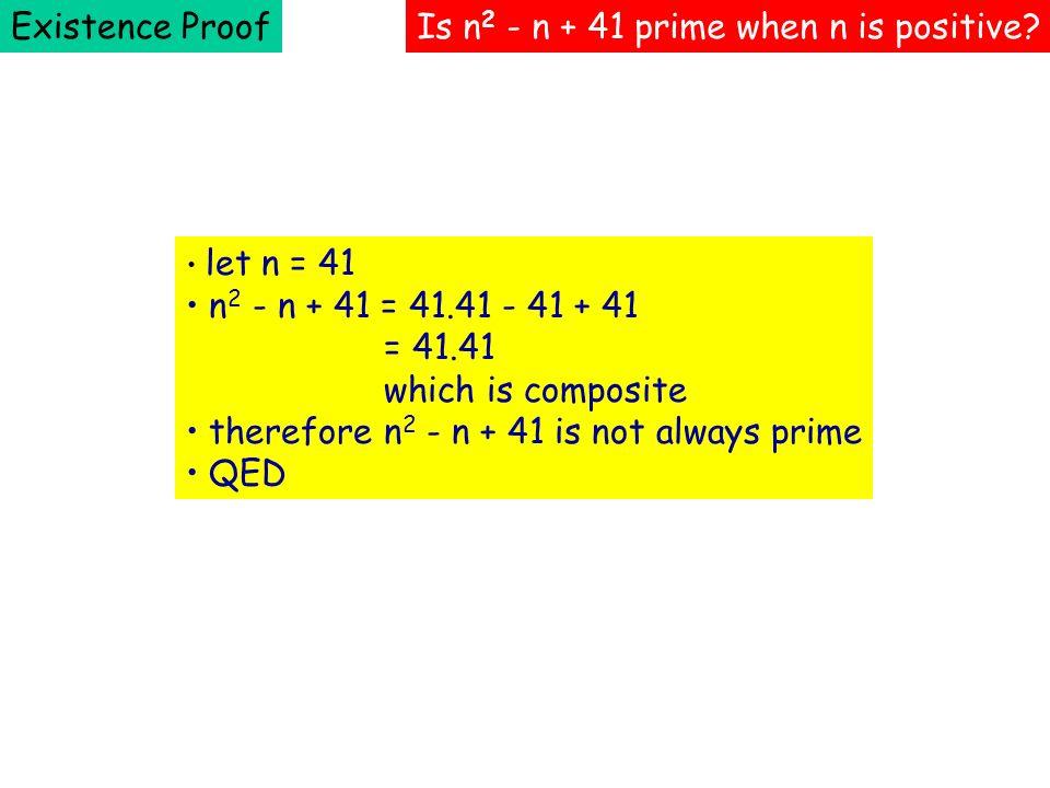 Existence ProofIs n 2 - n + 41 prime when n is positive? let n = 41 n 2 - n + 41 = 41.41 - 41 + 41 = 41.41 which is composite therefore n 2 - n + 41 i