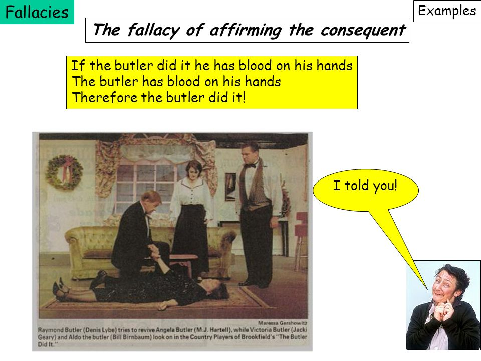 Fallacies Examples The fallacy of affirming the consequent If the butler did it he has blood on his hands The butler has blood on his hands Therefore