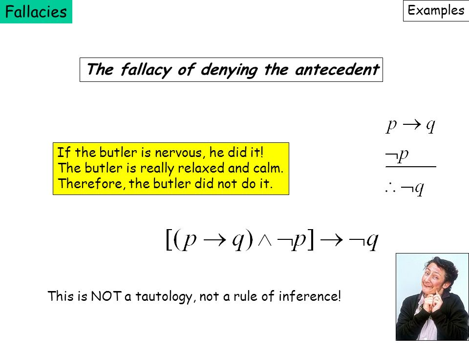 Fallacies Examples The fallacy of denying the antecedent If the butler is nervous, he did it! The butler is really relaxed and calm. Therefore, the bu