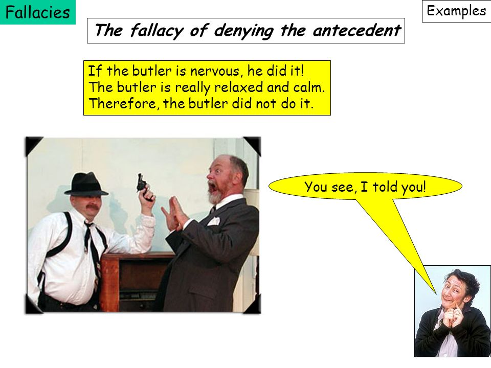 Fallacies Examples The fallacy of denying the antecedent You see, I told you! If the butler is nervous, he did it! The butler is really relaxed and ca