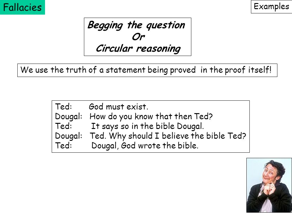Fallacies Examples Begging the question Or Circular reasoning We use the truth of a statement being proved in the proof itself! Ted: God must exist. D