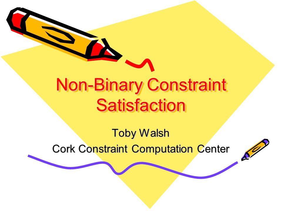 Non-Binary Constraint Satisfaction Toby Walsh Cork Constraint Computation Center