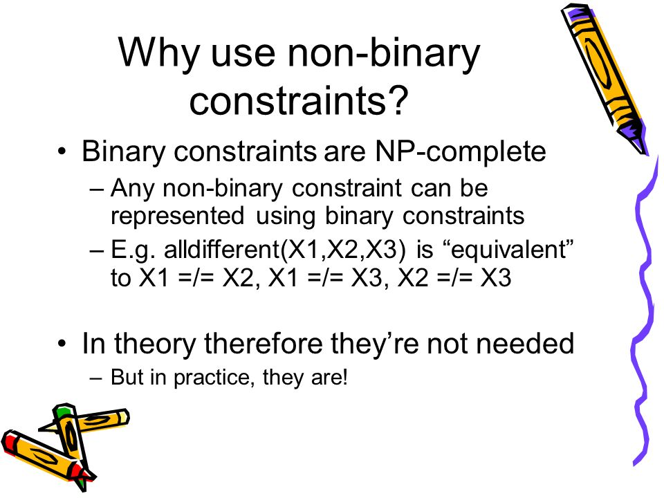 Why use non-binary constraints? Binary constraints are NP-complete –Any non-binary constraint can be represented using binary constraints –E.g. alldif