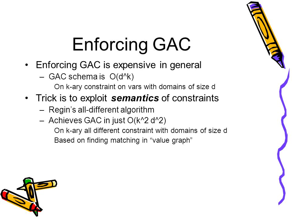 Enforcing GAC Enforcing GAC is expensive in general –GAC schema is O(d^k) On k-ary constraint on vars with domains of size d Trick is to exploit seman