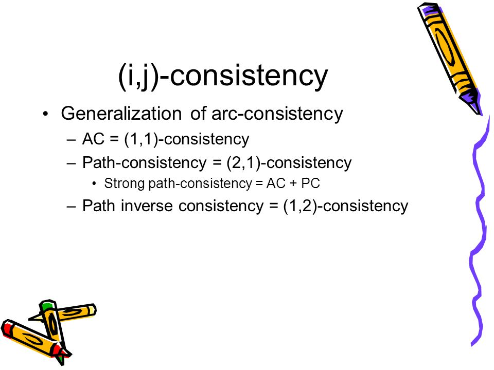 (i,j)-consistency Generalization of arc-consistency –AC = (1,1)-consistency –Path-consistency = (2,1)-consistency Strong path-consistency = AC + PC –P
