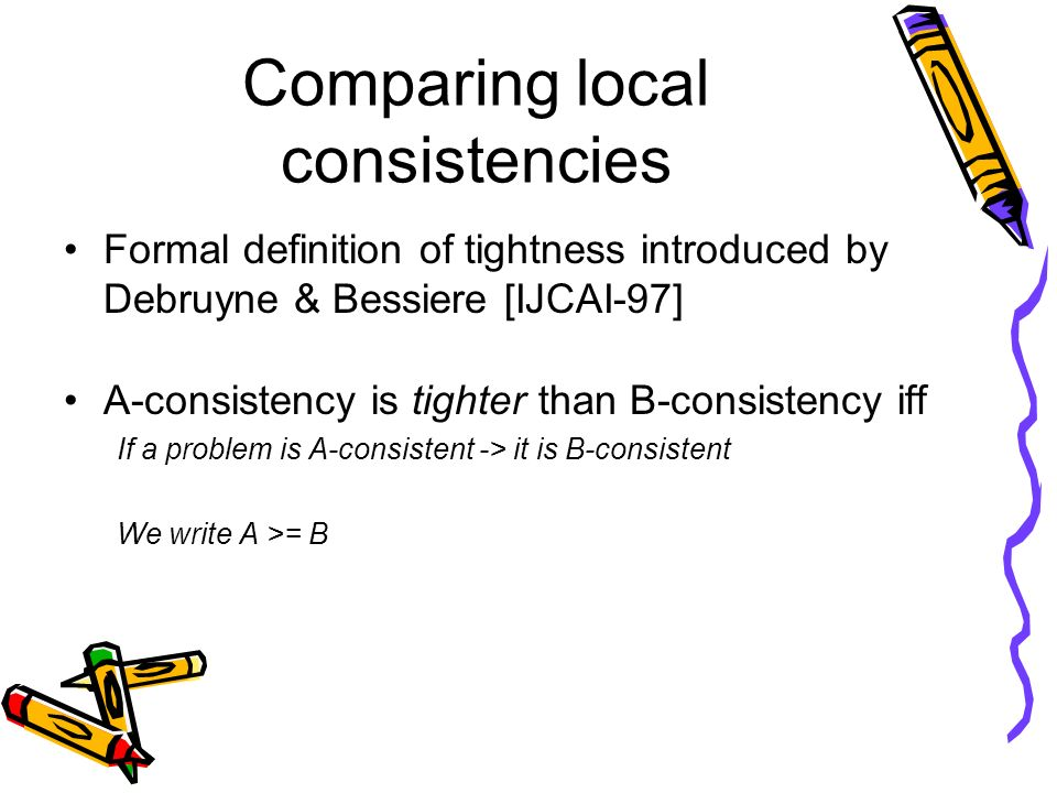 Comparing local consistencies Formal definition of tightness introduced by Debruyne & Bessiere [IJCAI-97] A-consistency is tighter than B-consistency