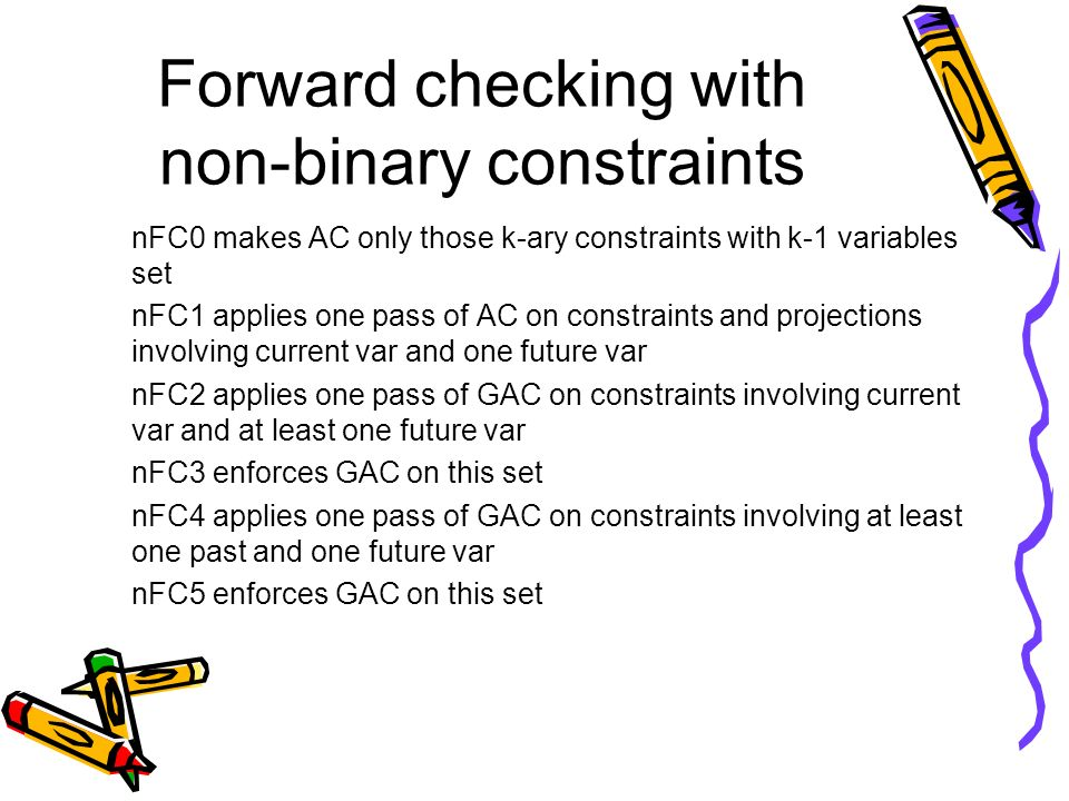 Forward checking with non-binary constraints nFC0 makes AC only those k-ary constraints with k-1 variables set nFC1 applies one pass of AC on constrai