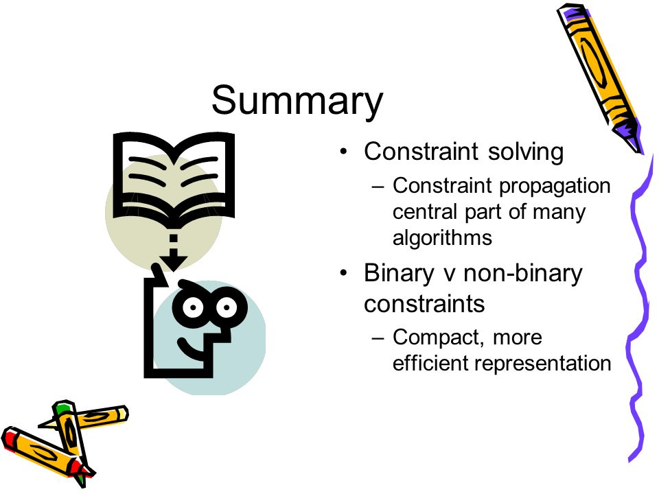 Summary Constraint solving –Constraint propagation central part of many algorithms Binary v non-binary constraints –Compact, more efficient representa