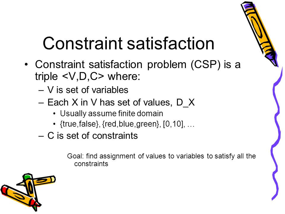 Constraint satisfaction Constraint satisfaction problem (CSP) is a triple where: –V is set of variables –Each X in V has set of values, D_X Usually as