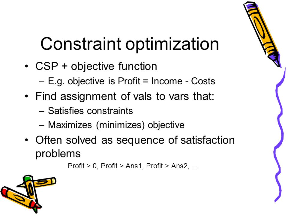 Constraint optimization CSP + objective function –E.g. objective is Profit = Income - Costs Find assignment of vals to vars that: –Satisfies constrain