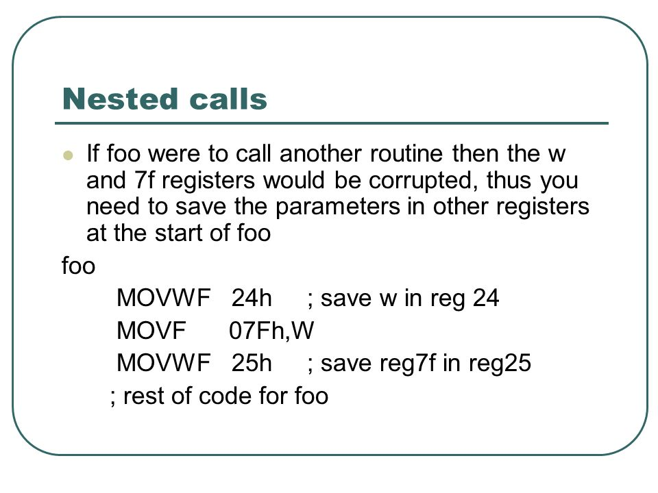Nested calls If foo were to call another routine then the w and 7f registers would be corrupted, thus you need to save the parameters in other registers at the start of foo foo MOVWF 24h ; save w in reg 24 MOVF 07Fh,W MOVWF 25h ; save reg7f in reg25 ; rest of code for foo