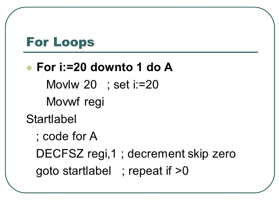 For Loops For i:=20 downto 1 do A Movlw 20 ; set i:=20 Movwf regi Startlabel ; code for A DECFSZ regi,1 ; decrement skip zero goto startlabel ; repeat if >0