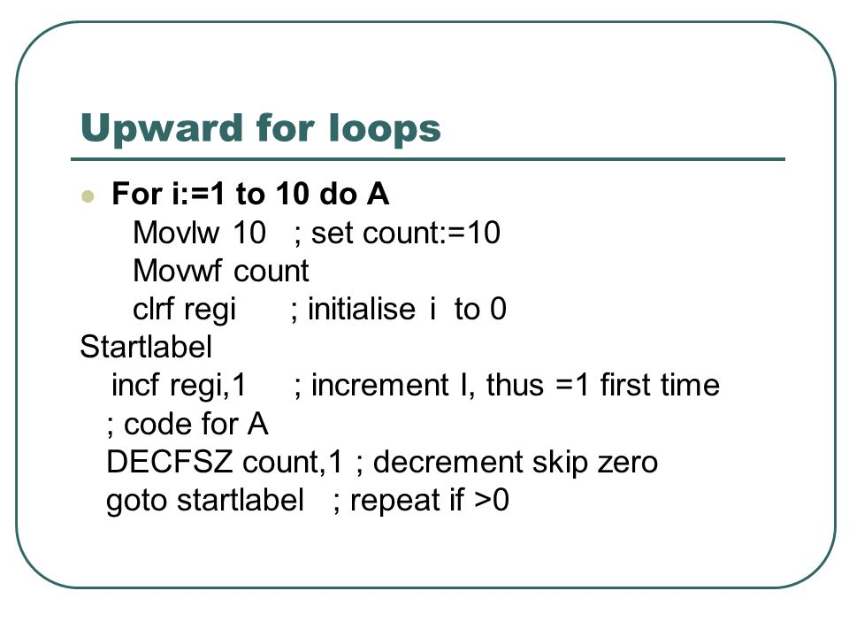 Upward for loops For i:=1 to 10 do A Movlw 10 ; set count:=10 Movwf count clrf regi ; initialise i to 0 Startlabel incf regi,1 ; increment I, thus =1 first time ; code for A DECFSZ count,1 ; decrement skip zero goto startlabel ; repeat if >0