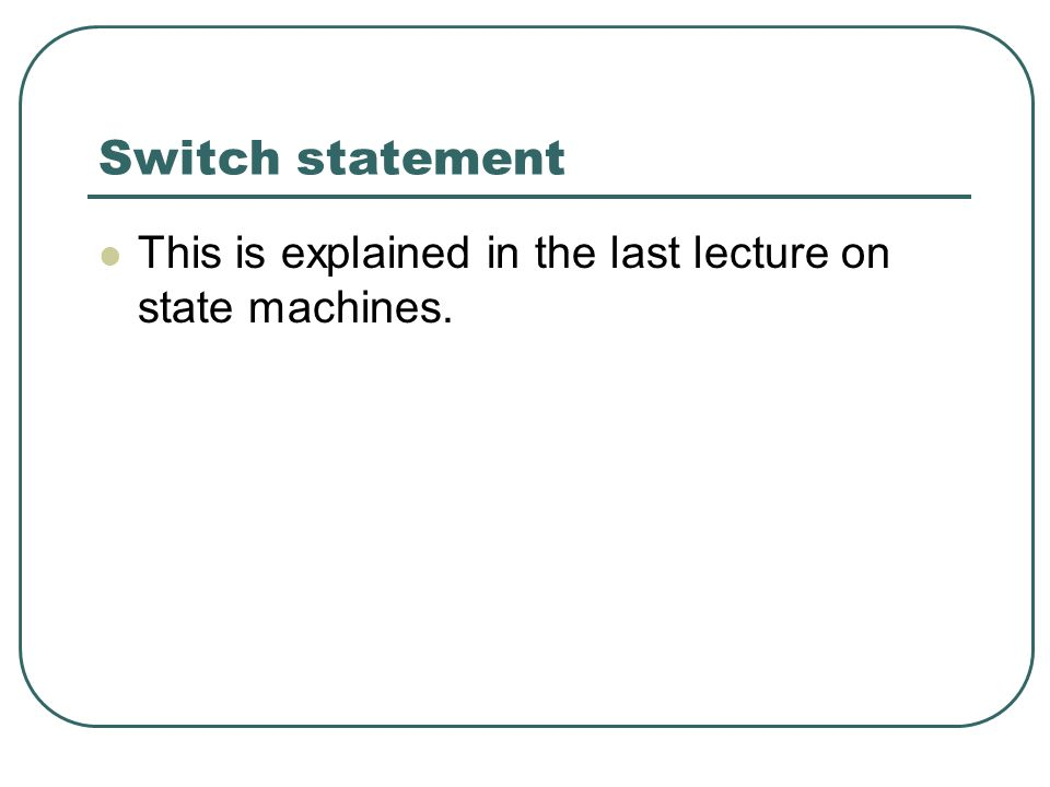 Switch statement This is explained in the last lecture on state machines.