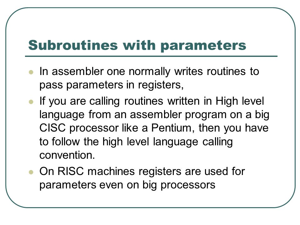 Subroutines with parameters In assembler one normally writes routines to pass parameters in registers, If you are calling routines written in High level language from an assembler program on a big CISC processor like a Pentium, then you have to follow the high level language calling convention.