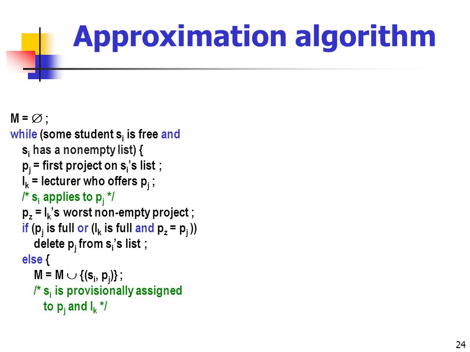 24 Approximation algorithm M = ; while (some student s i is free and s i has a nonempty list) { p j = first project on s i s list ; l k = lecturer who offers p j ; /* s i applies to p j */ p z = l k s worst non-empty project ; if (p j is full or (l k is full and p z = p j )) delete p j from s i s list ; else { M = M {(s i, p j )} ; /* s i is provisionally assigned /* to p j and l k */ if (l k is over-subscribed) { /* l k prefers p j to p z */ s r = some student in M(p z ); M = M \ {(s r, p z )} ; delete p z from s r s list ; } if (l k is full) { p z = l k s worst non-empty project ; for (each successor p t of p z on l k s list) for (each student s r such that s r A t ) delete p t from s r s list ; } } /* else */ } /* while */