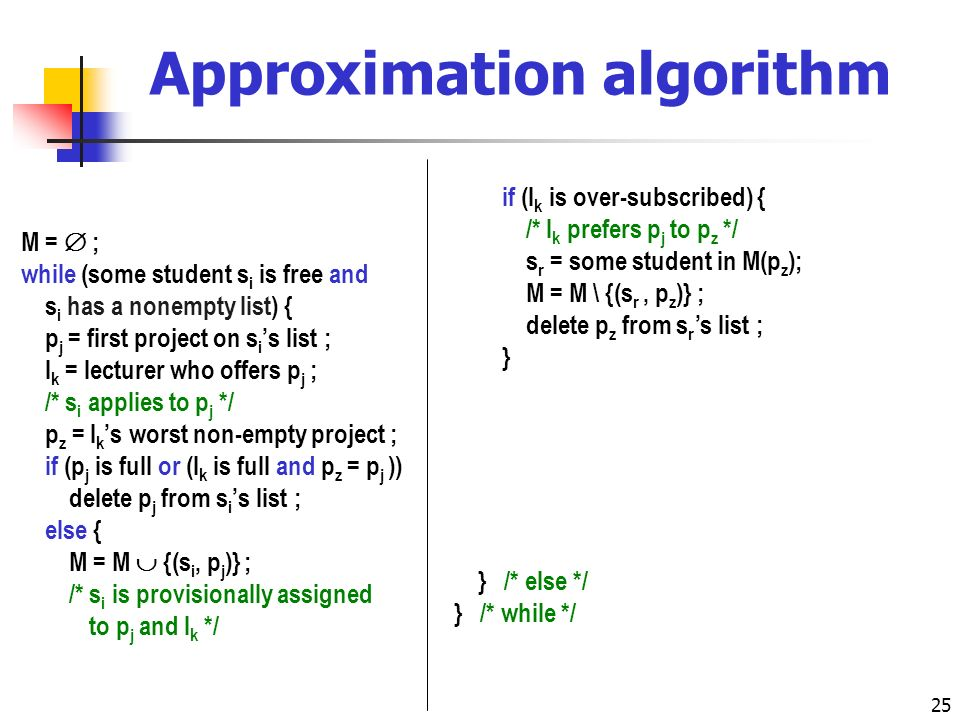 25 Approximation algorithm M = ; while (some student s i is free and s i has a nonempty list) { p j = first project on s i s list ; l k = lecturer who offers p j ; /* s i applies to p j */ p z = l k s worst non-empty project ; if (p j is full or (l k is full and p z = p j )) delete p j from s i s list ; else { M = M {(s i, p j )} ; /* s i is provisionally assigned /* to p j and l k */ if (l k is over-subscribed) { /* l k prefers p j to p z */ s r = some student in M(p z ); M = M \ {(s r, p z )} ; delete p z from s r s list ; } if (l k is full) { p z = l k s worst non-empty project ; for (each successor p t of p z on l k s list) for (each student s r such that s r A t ) delete p t from s r s list ; } } /* else */ } /* while */