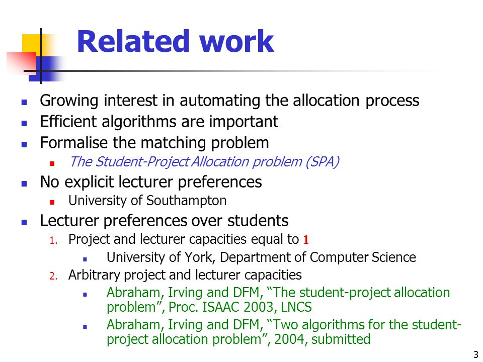 3 Related work Growing interest in automating the allocation process Efficient algorithms are important Formalise the matching problem The Student-Project Allocation problem (SPA) No explicit lecturer preferences University of Southampton Lecturer preferences over students 1.