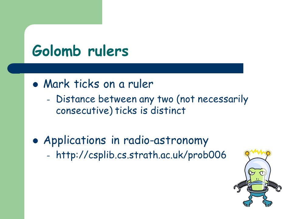 Golomb rulers Mark ticks on a ruler – Distance between any two (not necessarily consecutive) ticks is distinct Applications in radio-astronomy – http://csplib.cs.strath.ac.uk/prob006