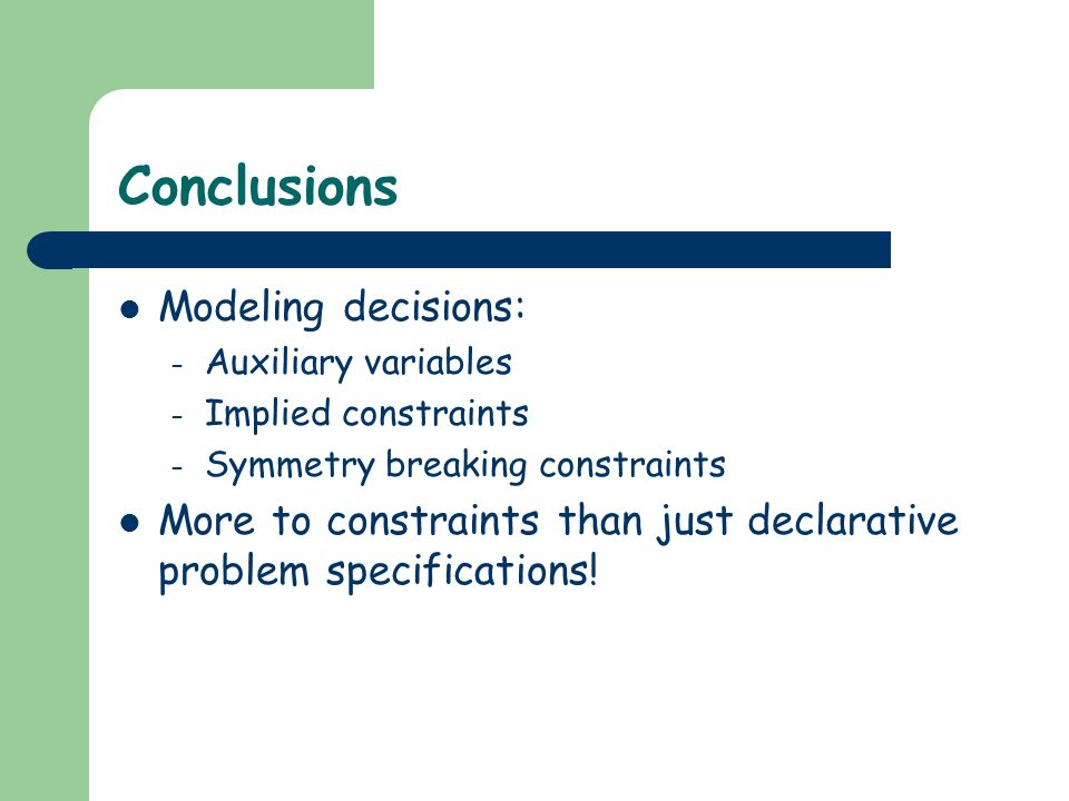 Conclusions Modeling decisions: – Auxiliary variables – Implied constraints – Symmetry breaking constraints More to constraints than just declarative problem specifications!