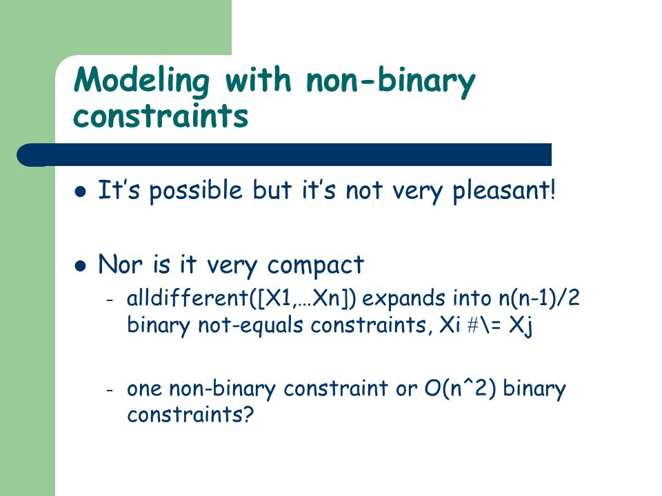 Modeling with non-binary constraints Its possible but its not very pleasant.