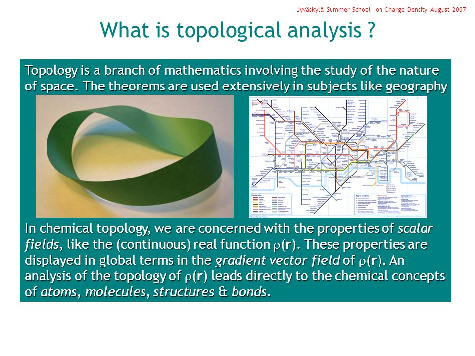 Jyväskylä Summer School on Charge Density August 2007 Topology is a branch of mathematics involving the study of the nature of space. The theorems are