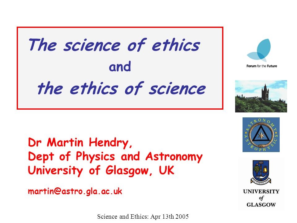 The science of ethics and the ethics of science Science and Ethics: Apr 13th 2005 Dr Martin Hendry, Dept of Physics and Astronomy University of Glasgo